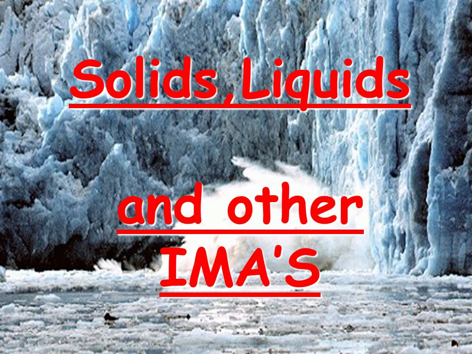 Solids,Liquids and other IMA'S