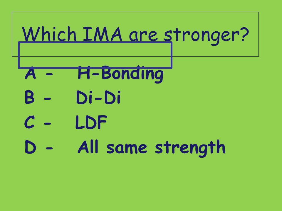 Which IMA are stronger? A - H-Bonding B - Di-Di C - LDF D - All same strength