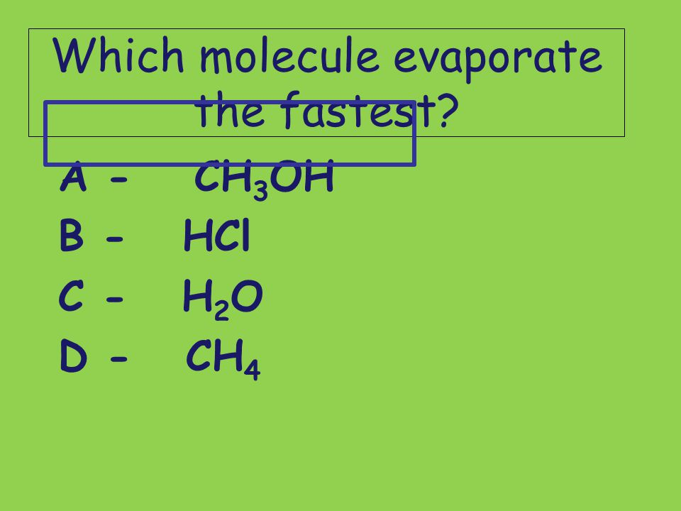 Which molecule evaporate the fastest? A -CH 3 OH B - HCl C - H 2 O D - CH 4