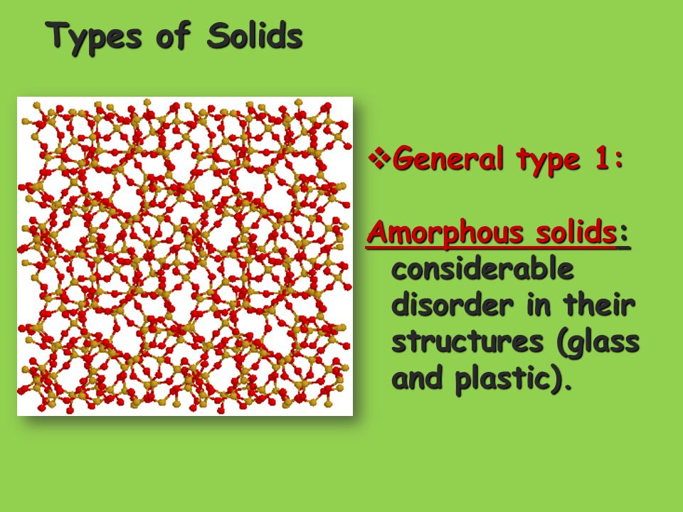 Types of Solids  General type 1: Amorphous solids: considerable disorder in their structures (glass and plastic).