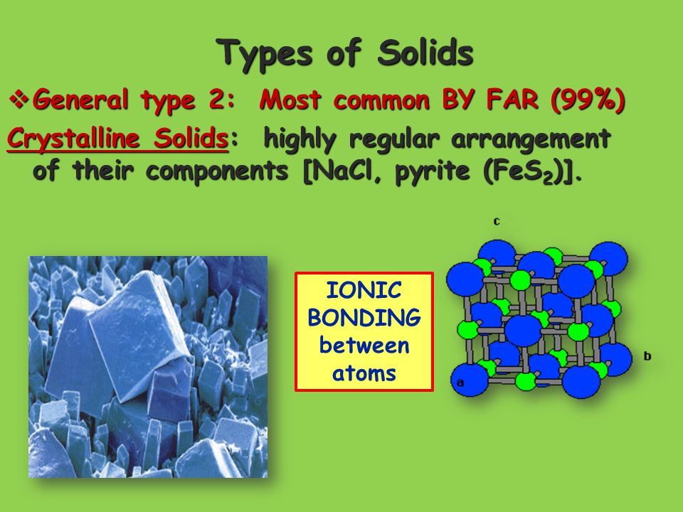 Types of Solids  General type 2: Most common BY FAR (99%) Crystalline Solids: highly regular arrangement of their components [NaCl, pyrite (FeS 2 )].