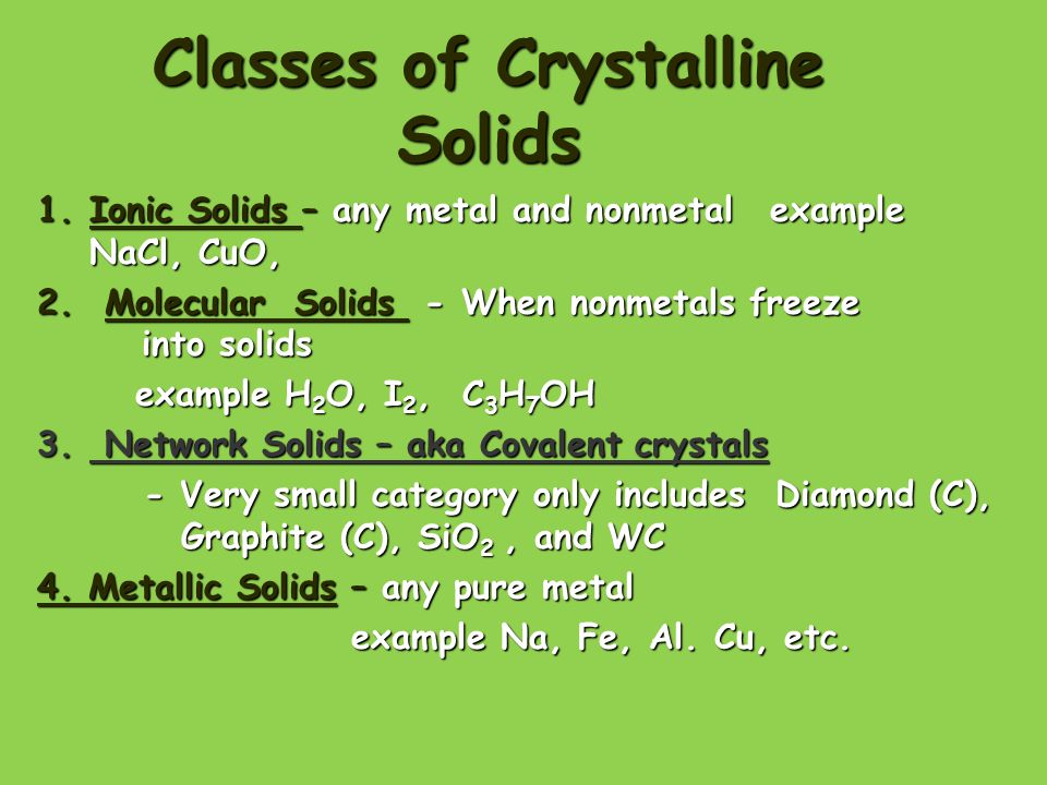 Classes of Crystalline Solids 1.Ionic Solids – any metal and nonmetal example NaCl, CuO, 2.