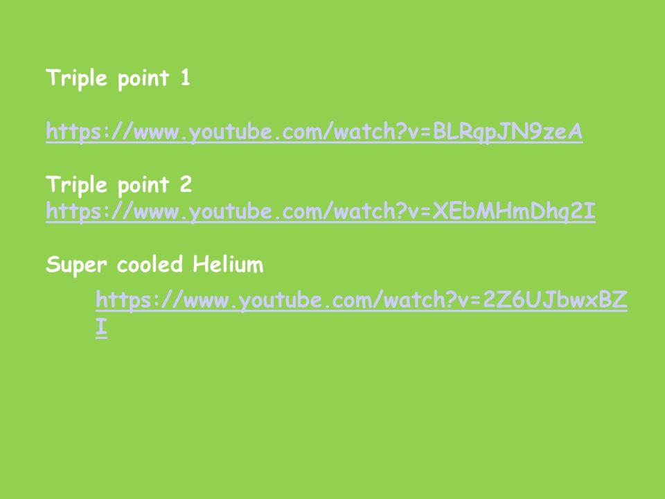 Triple point 1 https://www.youtube.com/watch v=BLRqpJN9zeA Triple point 2 https://www.youtube.com/watch v=XEbMHmDhq2I https://www.youtube.com/watch v=XEbMHmDhq2I Super cooled Helium https://www.youtube.com/watch v=2Z6UJbwxBZ I