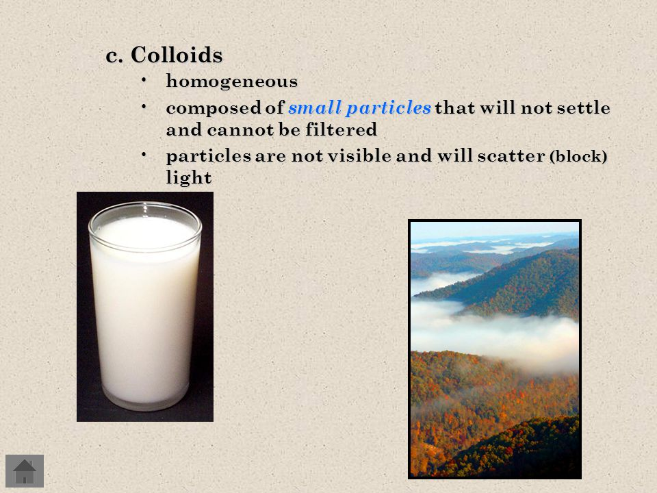 3.Solutions, suspensions, and colloids a.Classification is determined by particle size b.Solutions homogeneous homogeneous one substance dissolves into another substance one substance dissolves into another substance composed of very small particles that will not settle and cannot be filtered composed of very small particles that will not settle and cannot be filtered particles cannot be seen and will not scatter light particles cannot be seen and will not scatter light Solutions
