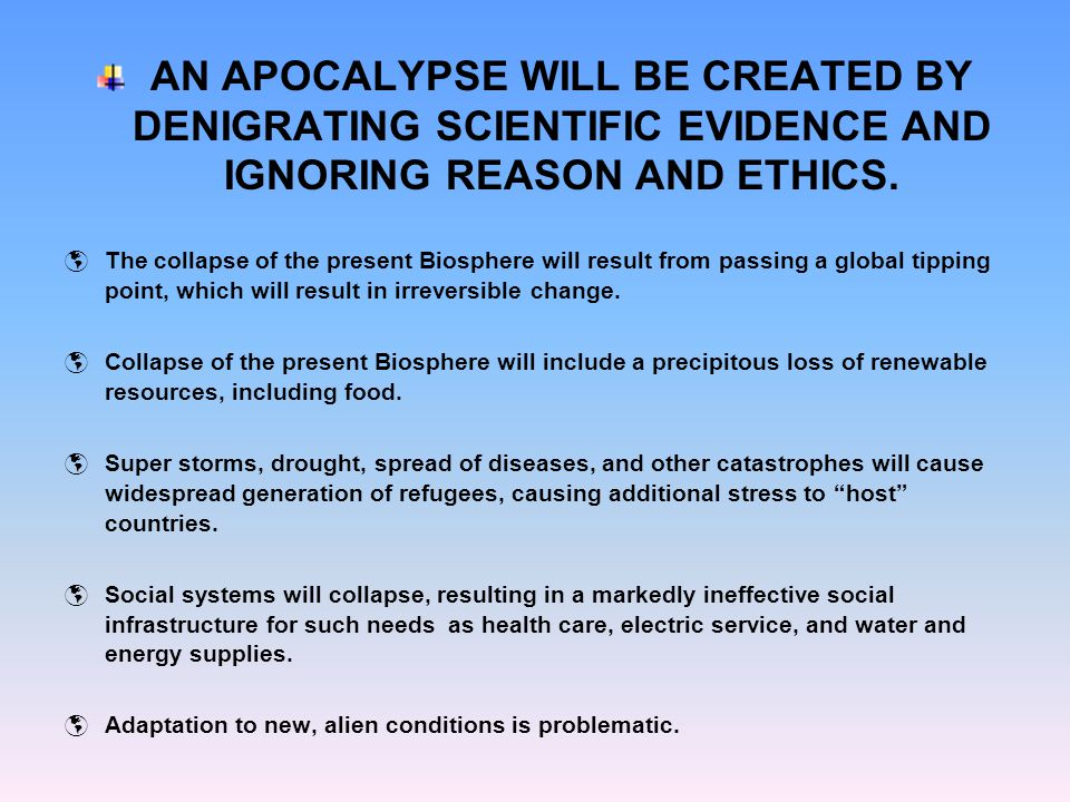AN APOCALYPSE WILL BE CREATED BY DENIGRATING SCIENTIFIC EVIDENCE AND IGNORING REASON AND ETHICS.