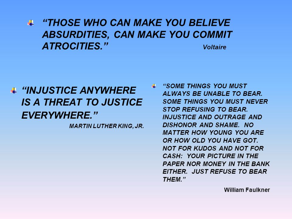 THOSE WHO CAN MAKE YOU BELIEVE ABSURDITIES, CAN MAKE YOU COMMIT ATROCITIES. Voltaire INJUSTICE ANYWHERE IS A THREAT TO JUSTICE EVERYWHERE. MARTIN LUTHER KING, JR.