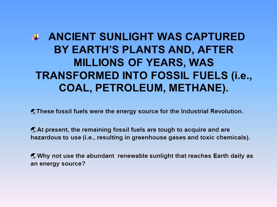 ANCIENT SUNLIGHT WAS CAPTURED BY EARTH'S PLANTS AND, AFTER MILLIONS OF YEARS, WAS TRANSFORMED INTO FOSSIL FUELS (i.e., COAL, PETROLEUM, METHANE).