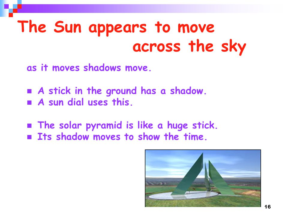 16 The Sun appears to move across the sky as it moves shadows move. A stick in the ground has a shadow. A sun dial uses this. The solar pyramid is lik