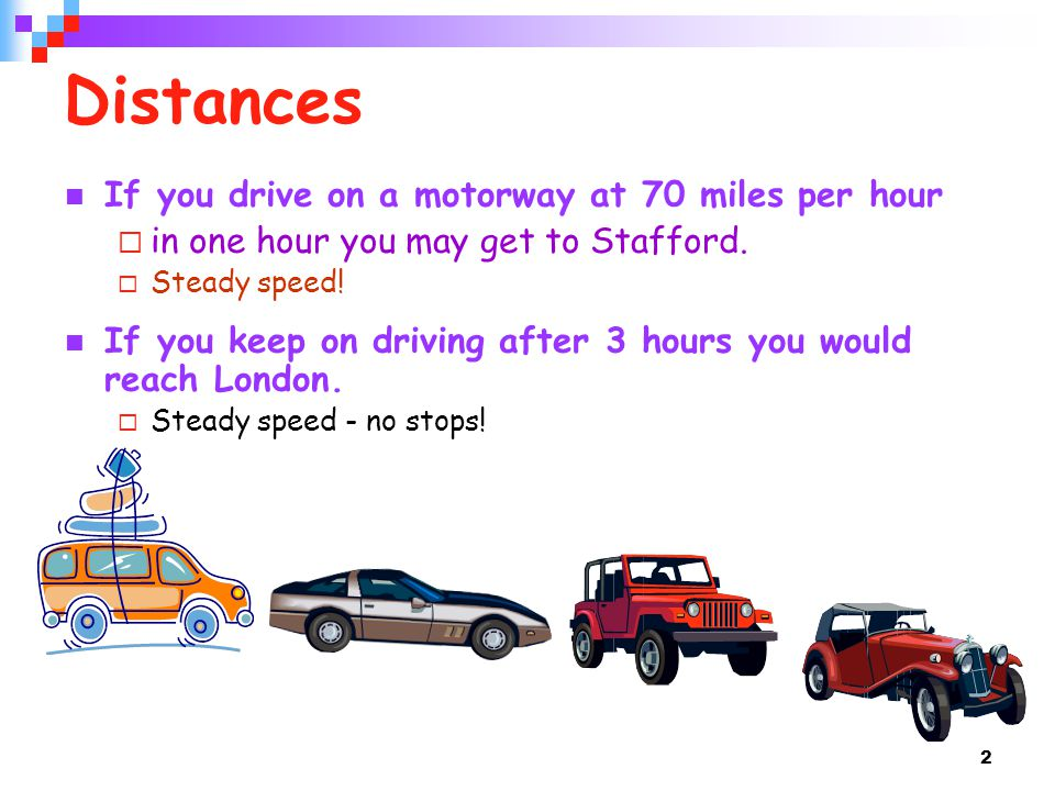 2 Distances If you drive on a motorway at 70 miles per hour  in one hour you may get to Stafford.  Steady speed! If you keep on driving after 3 hour