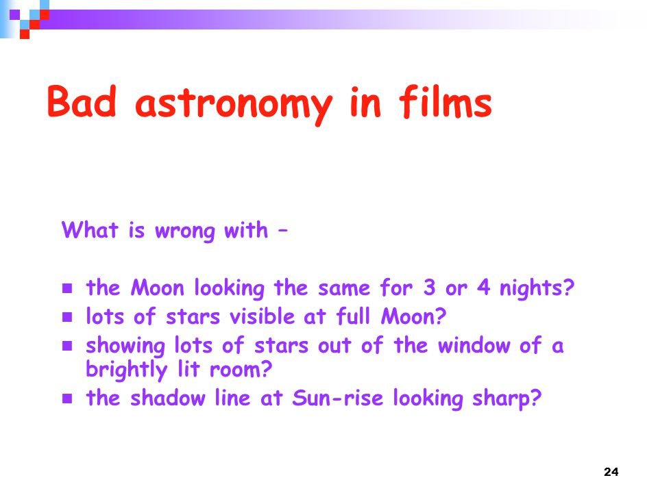 24 Bad astronomy in films What is wrong with – the Moon looking the same for 3 or 4 nights? lots of stars visible at full Moon? showing lots of stars
