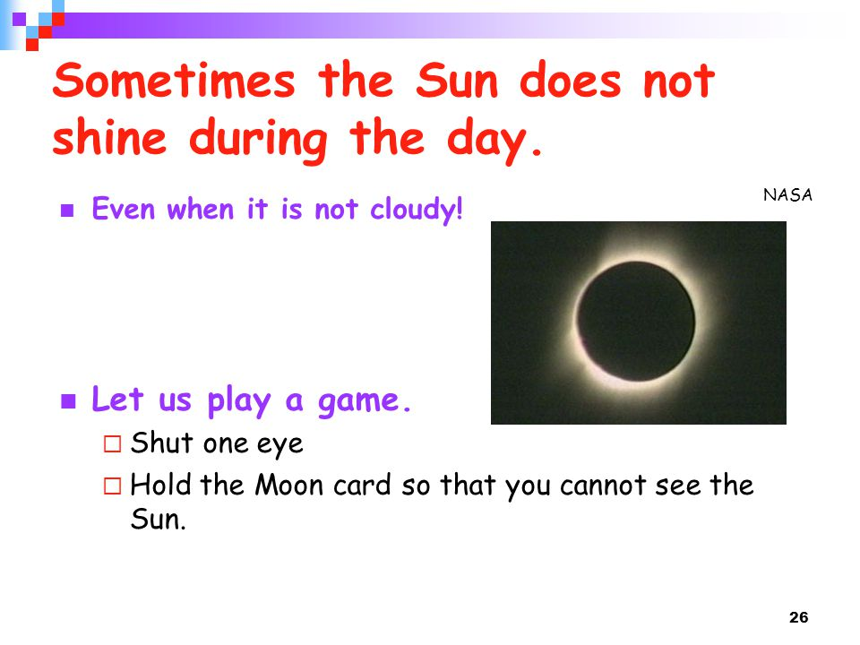 26 Sometimes the Sun does not shine during the day. Even when it is not cloudy! Let us play a game.  Shut one eye  Hold the Moon card so that you ca
