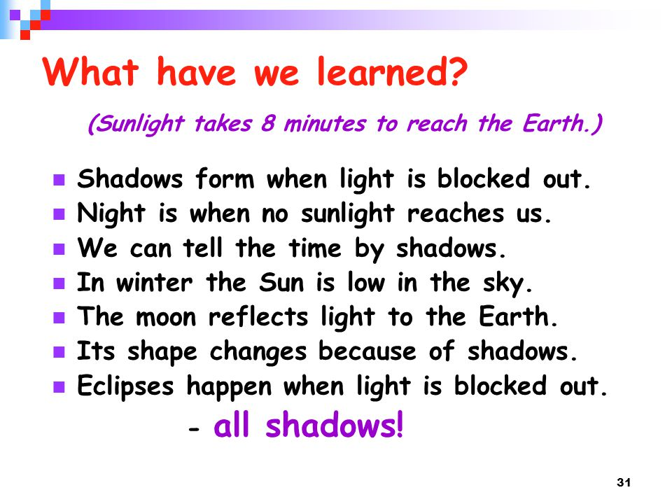 31 What have we learned? (Sunlight takes 8 minutes to reach the Earth.) Shadows form when light is blocked out. Night is when no sunlight reaches us.