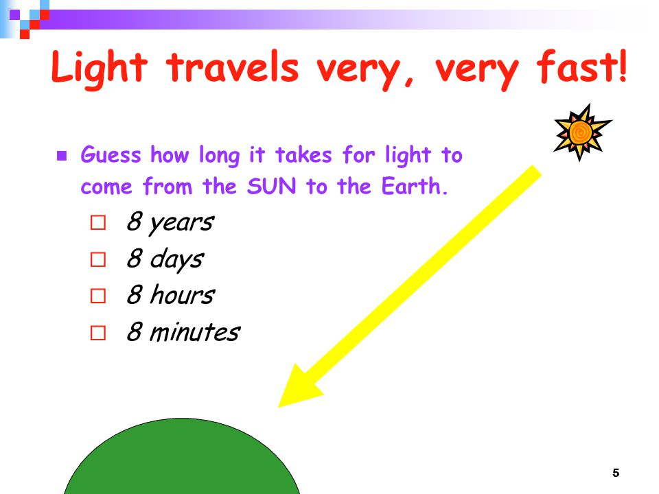 5 Light travels very, very fast! Guess how long it takes for light to come from the SUN to the Earth.  8 years  8 days  8 hours  8 minutes