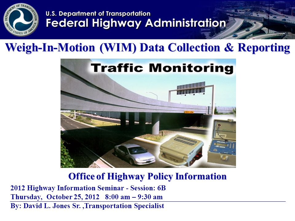 Weigh-In-Motion (WIM) Data Collection & Reporting Office of Highway Policy Information 2012 Highway Information Seminar - Session: 6B Thursday, October 25, 2012 8:00 am – 9:30 am By: David L.