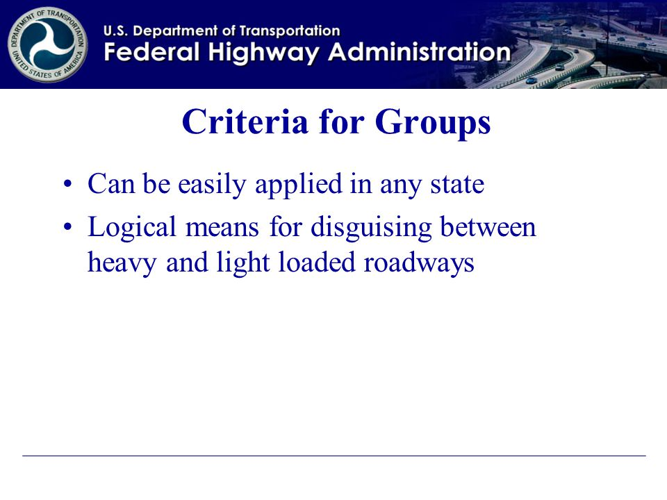 Criteria for Groups Can be easily applied in any state Logical means for disguising between heavy and light loaded roadways