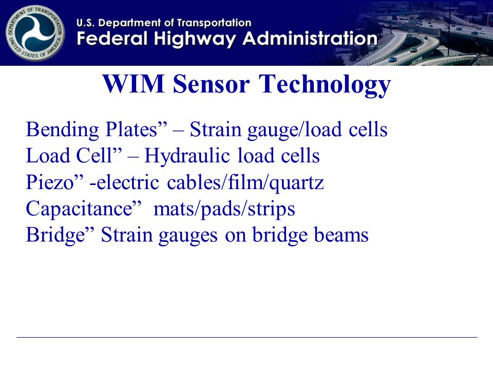 WIM Sensor Technology Bending Plates – Strain gauge/load cells Load Cell – Hydraulic load cells Piezo -electric cables/film/quartz Capacitance mats/pads/strips Bridge Strain gauges on bridge beams