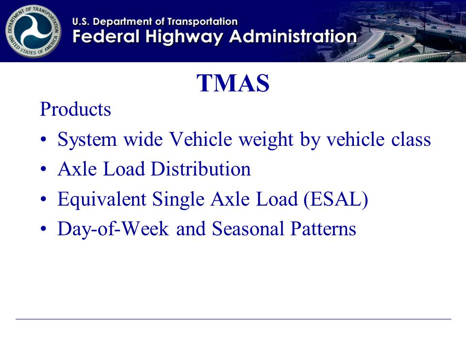 TMAS Products System wide Vehicle weight by vehicle class Axle Load Distribution Equivalent Single Axle Load (ESAL) Day-of-Week and Seasonal Patterns