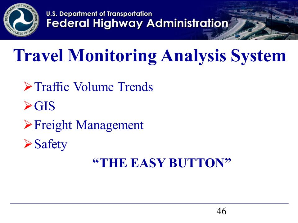 46  Traffic Volume Trends  GIS  Freight Management  Safety THE EASY BUTTON Travel Monitoring Analysis System