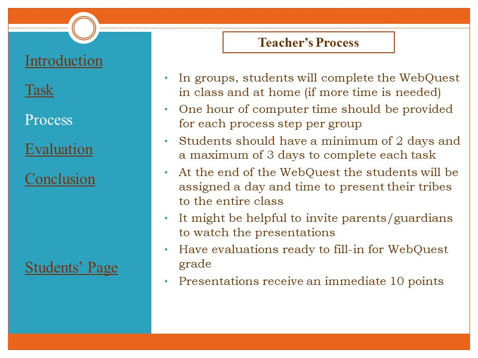 Introduction Task Process Evaluation Conclusion Students' Page Teacher's Process In groups, students will complete the WebQuest in class and at home (if more time is needed) One hour of computer time should be provided for each process step per group Students should have a minimum of 2 days and a maximum of 3 days to complete each task At the end of the WebQuest the students will be assigned a day and time to present their tribes to the entire class It might be helpful to invite parents/guardians to watch the presentations Have evaluations ready to fill-in for WebQuest grade Presentations receive an immediate 10 points
