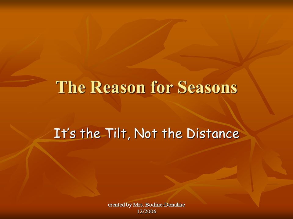 created by Mrs. Bodine-Donahue 12/2006 The Reason for Seasons It's the Tilt, Not the Distance