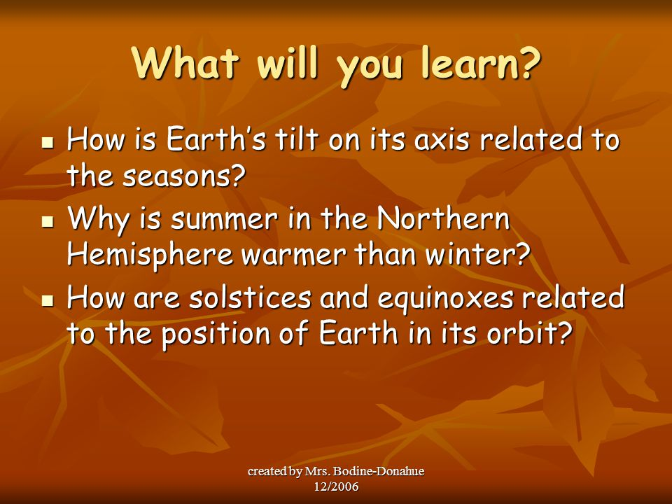 created by Mrs. Bodine-Donahue 12/2006 What will you learn? How is Earth's tilt on its axis related to the seasons? How is Earth's tilt on its axis re