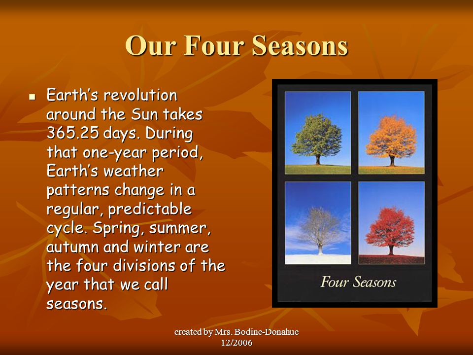 created by Mrs. Bodine-Donahue 12/2006 Our Four Seasons Earth's revolution around the Sun takes 365.25 days. During that one-year period, Earth's weat