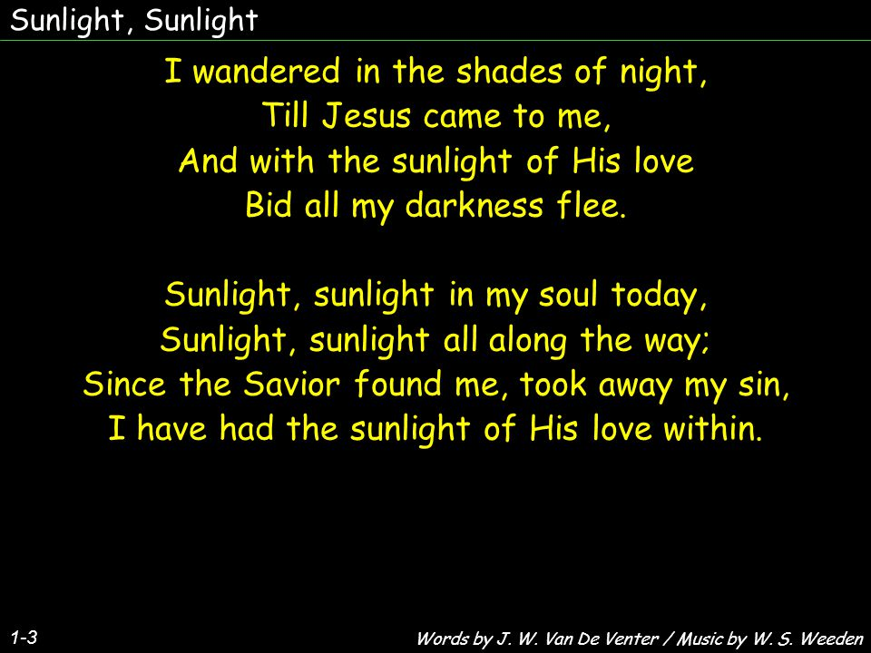 Sunlight, Sunlight 2-3 Tho' clouds may gather in the sky, And billows 'round me roll, However dark the world may be, I've sunlight in my soul.