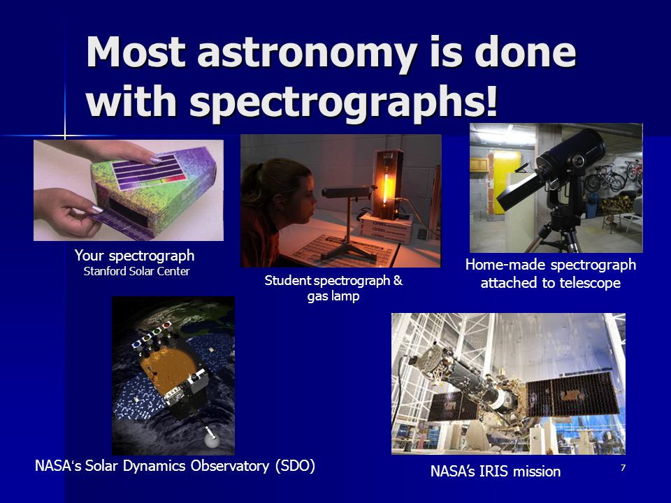 7 Most astronomy is done with spectrographs! Your spectrograph Stanford Solar Center Home-made spectrograph attached to telescope NASA ' s Solar Dynam