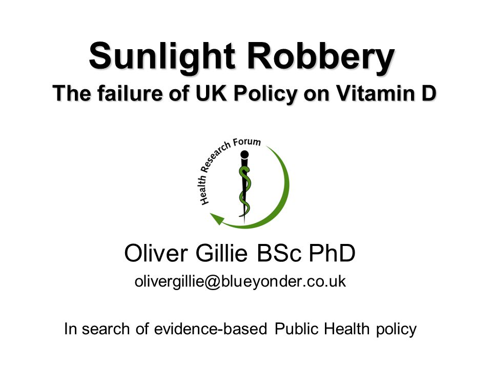 Sunlight Robbery The failure of UK Policy on Vitamin D Oliver Gillie BSc PhD olivergillie@blueyonder.co.uk In search of evidence-based Public Health p