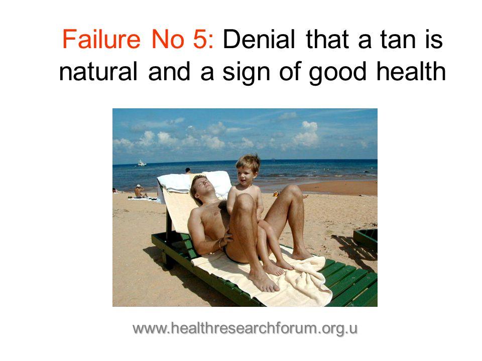 Failure No 5: Denial that a tan is natural and a sign of good health www.healthresearchforum.org.u
