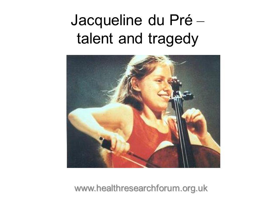 Jacqueline du Pré – talent and tragedy www.healthresearchforum.org.uk