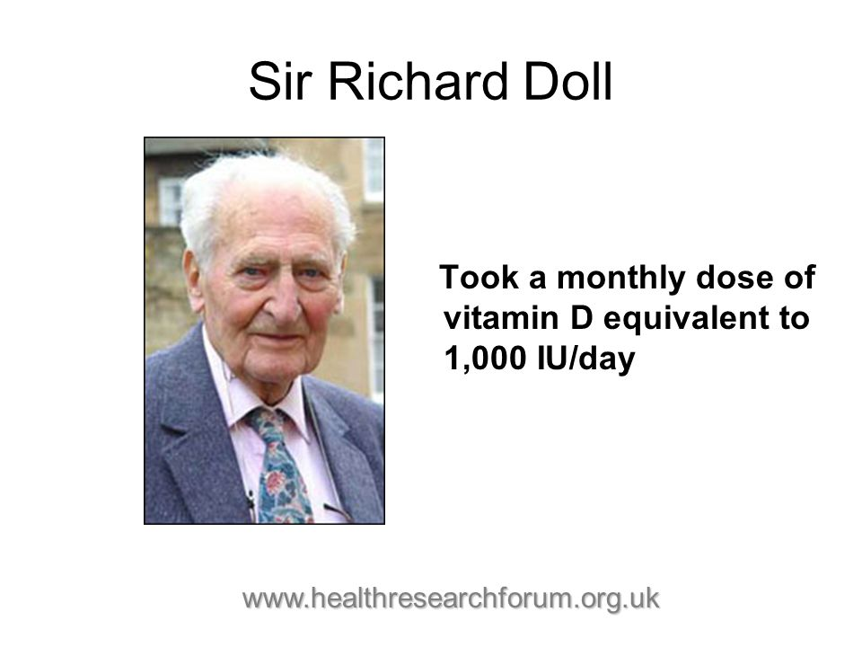 Sir Richard Doll Took a monthly dose of vitamin D equivalent to 1,000 IU/day www.healthresearchforum.org.uk www.healthresearchforum.org.uk