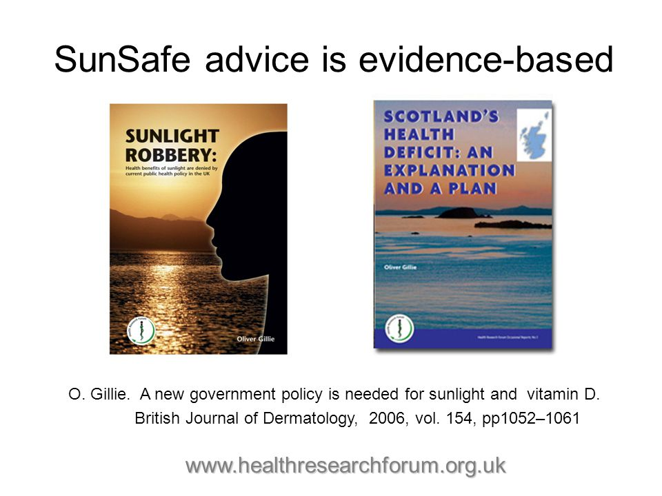 SunSafe advice is evidence-based O. Gillie. A new government policy is needed for sunlight and vitamin D. British Journal of Dermatology, 2006, vol. 1