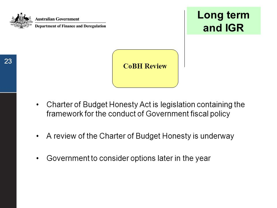 23 Charter of Budget Honesty Act is legislation containing the framework for the conduct of Government fiscal policy A review of the Charter of Budget