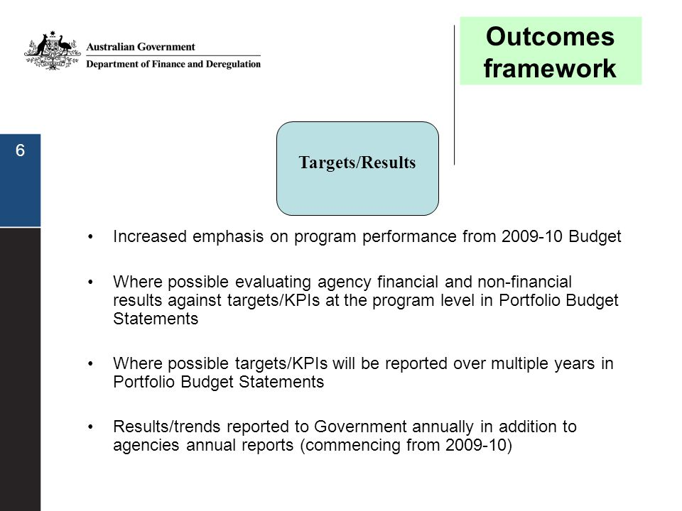 6 Targets/Results Increased emphasis on program performance from 2009-10 Budget Where possible evaluating agency financial and non-financial results a
