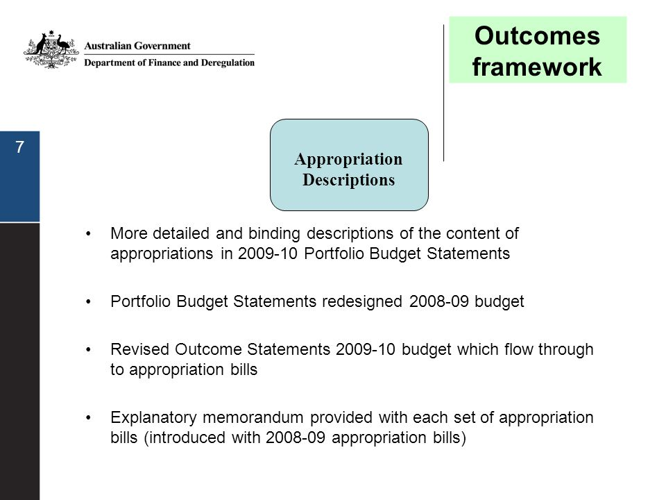 8 Resource Statement Allows readers to move from the agency level view of appropriations through to the expense view in the budgeted financial statements in Portfolio Budget Statements Current format presented in 2008-09 Portfolio Budget Statements –Showed the total resources available from all origins (appropriation types and titles of each special appropriation) and included estimates of prior year amounts available Further changes at the outcome level will be made for the 2009-10 Budget Outcomes framework