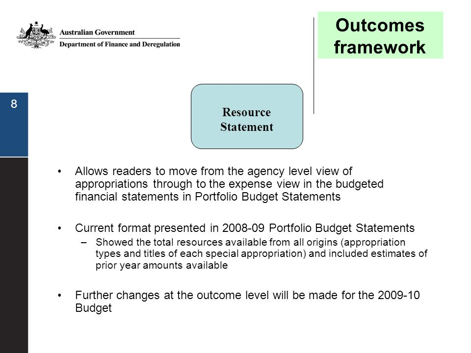 8 Resource Statement Allows readers to move from the agency level view of appropriations through to the expense view in the budgeted financial stateme