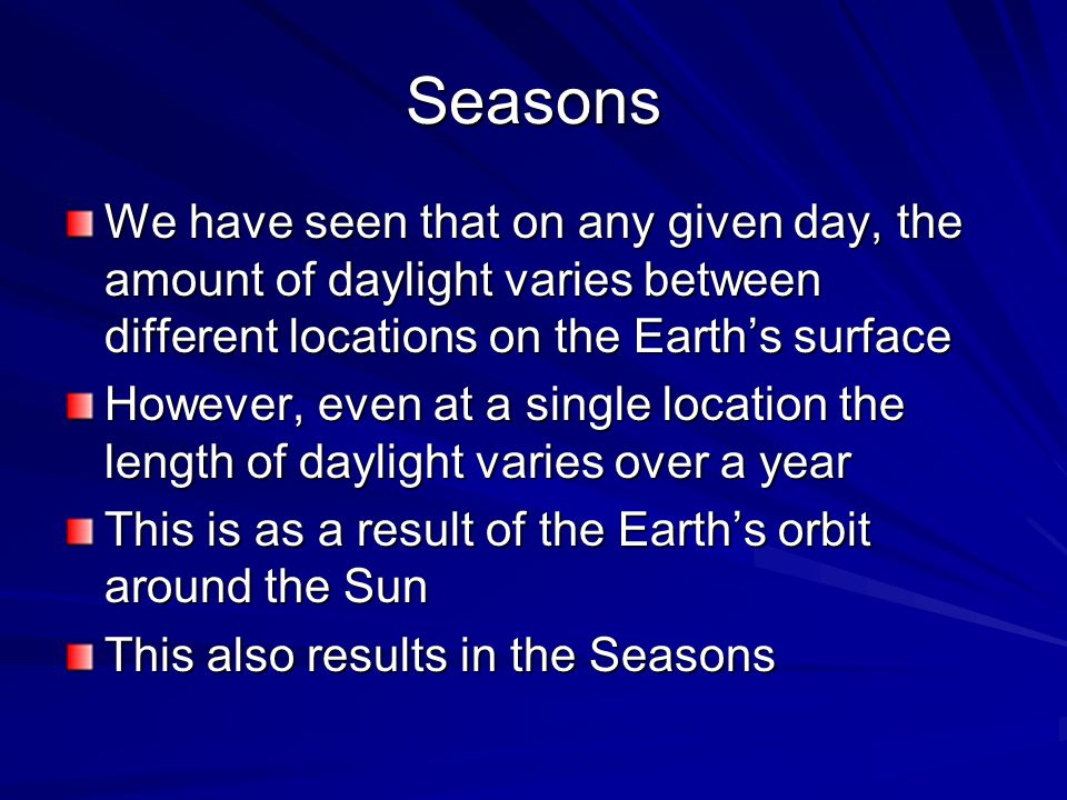 Seasons We have seen that on any given day, the amount of daylight varies between different locations on the Earth's surface However, even at a single location the length of daylight varies over a year This is as a result of the Earth's orbit around the Sun This also results in the Seasons