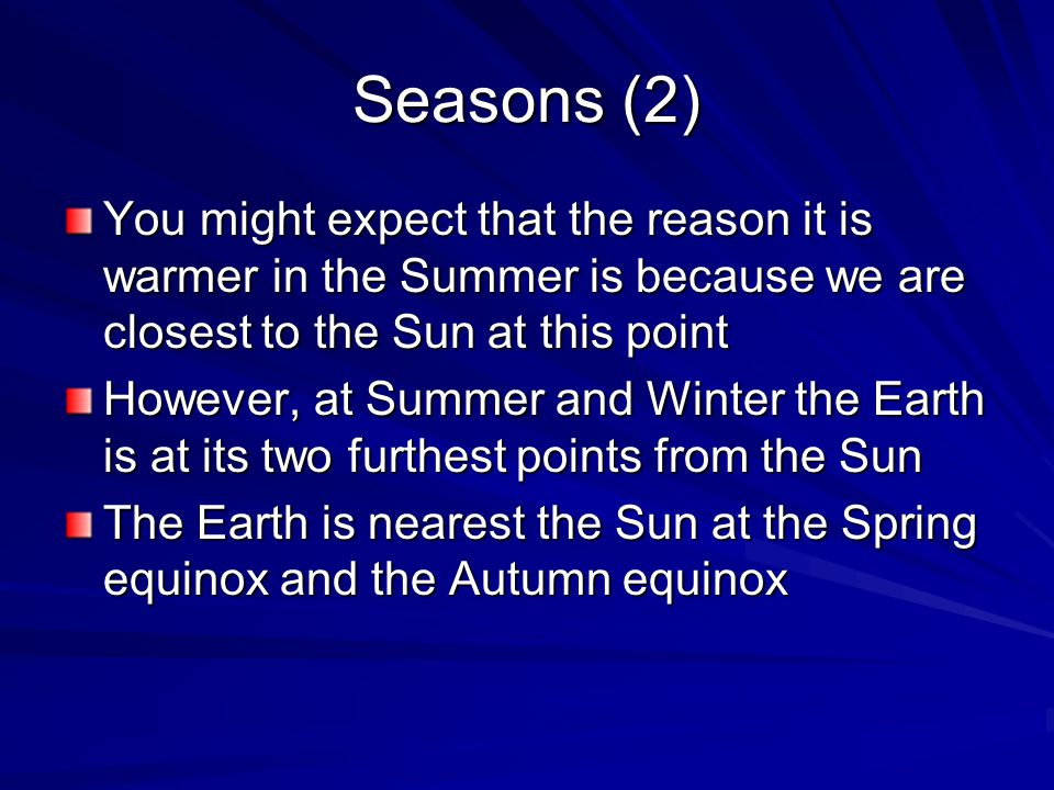 Seasons (2) You might expect that the reason it is warmer in the Summer is because we are closest to the Sun at this point However, at Summer and Winter the Earth is at its two furthest points from the Sun The Earth is nearest the Sun at the Spring equinox and the Autumn equinox