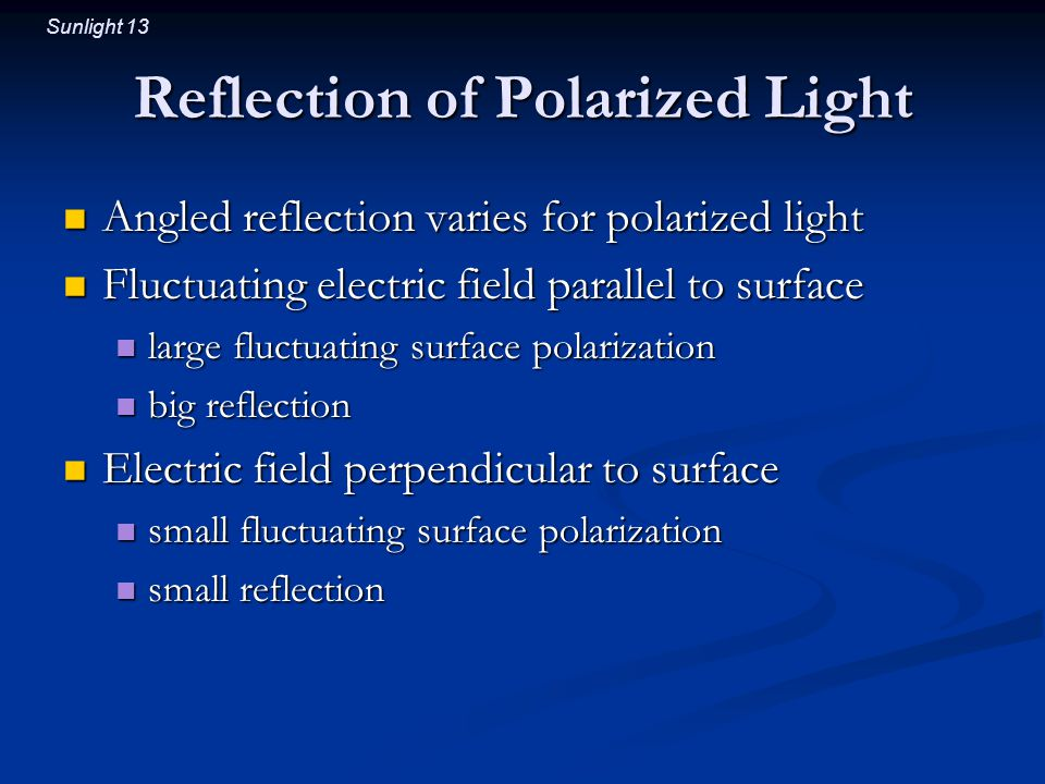 Sunlight 13 Reflection of Polarized Light Angled reflection varies for polarized light Angled reflection varies for polarized light Fluctuating electric field parallel to surface Fluctuating electric field parallel to surface large fluctuating surface polarization large fluctuating surface polarization big reflection big reflection Electric field perpendicular to surface Electric field perpendicular to surface small fluctuating surface polarization small fluctuating surface polarization small reflection small reflection