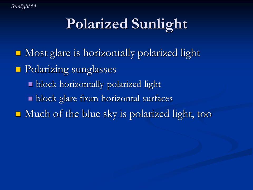 Sunlight 14 Polarized Sunlight Most glare is horizontally polarized light Most glare is horizontally polarized light Polarizing sunglasses Polarizing