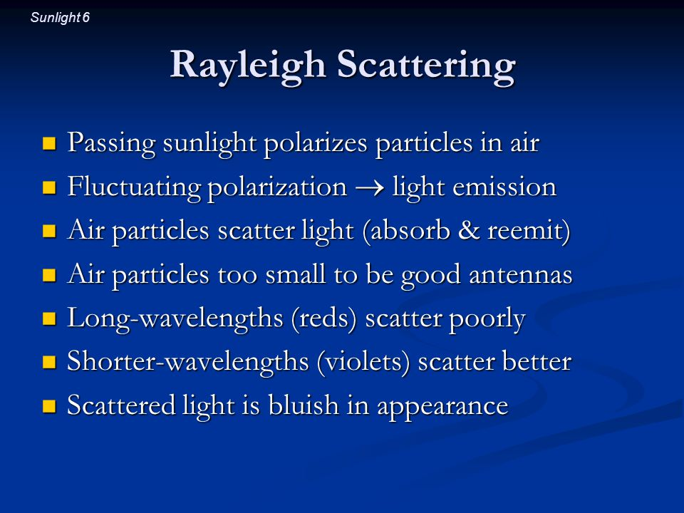 Sunlight 6 Rayleigh Scattering Passing sunlight polarizes particles in air Passing sunlight polarizes particles in air Fluctuating polarization  light emission Fluctuating polarization  light emission Air particles scatter light (absorb & reemit) Air particles scatter light (absorb & reemit) Air particles too small to be good antennas Air particles too small to be good antennas Long-wavelengths (reds) scatter poorly Long-wavelengths (reds) scatter poorly Shorter-wavelengths (violets) scatter better Shorter-wavelengths (violets) scatter better Scattered light is bluish in appearance Scattered light is bluish in appearance