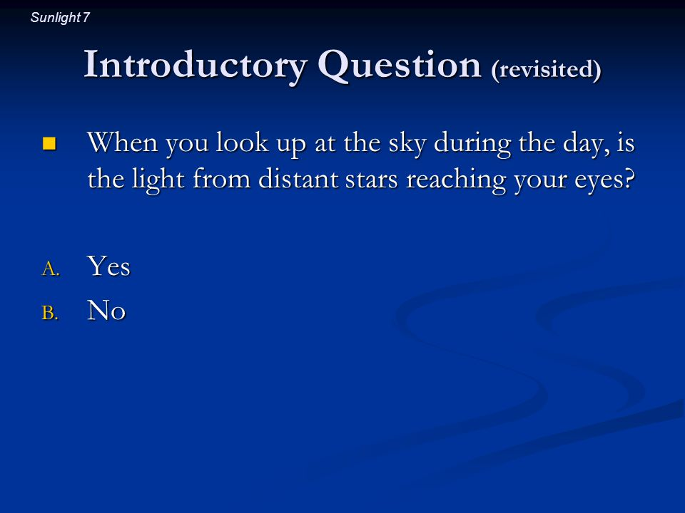 Sunlight 7 Introductory Question (revisited) When you look up at the sky during the day, is the light from distant stars reaching your eyes? When you