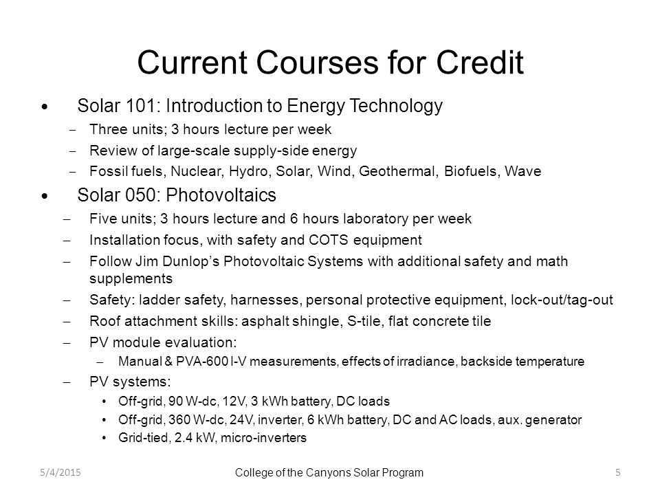 Current Courses for Credit Solar 101: Introduction to Energy Technology ‒ Three units; 3 hours lecture per week ‒ Review of large-scale supply-side energy ‒ Fossil fuels, Nuclear, Hydro, Solar, Wind, Geothermal, Biofuels, Wave Solar 050: Photovoltaics ̶ Five units; 3 hours lecture and 6 hours laboratory per week ̶ Installation focus, with safety and COTS equipment ̶ Follow Jim Dunlop's Photovoltaic Systems with additional safety and math supplements ̶ Safety: ladder safety, harnesses, personal protective equipment, lock-out/tag-out ̶ Roof attachment skills: asphalt shingle, S-tile, flat concrete tile ̶ PV module evaluation: ̶ Manual & PVA-600 I-V measurements, effects of irradiance, backside temperature ̶ PV systems: Off-grid, 90 W-dc, 12V, 3 kWh battery, DC loads Off-grid, 360 W-dc, 24V, inverter, 6 kWh battery, DC and AC loads, aux.