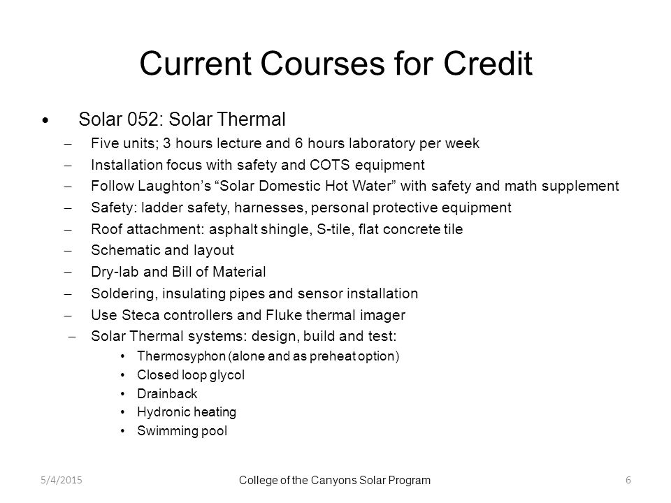 Current Courses for Credit Solar 052: Solar Thermal ̶ Five units; 3 hours lecture and 6 hours laboratory per week ̶ Installation focus with safety and COTS equipment ̶ Follow Laughton's Solar Domestic Hot Water with safety and math supplement ̶ Safety: ladder safety, harnesses, personal protective equipment ̶ Roof attachment: asphalt shingle, S-tile, flat concrete tile ̶ Schematic and layout ̶ Dry-lab and Bill of Material ̶ Soldering, insulating pipes and sensor installation ̶ Use Steca controllers and Fluke thermal imager ̶ Solar Thermal systems: design, build and test: Thermosyphon (alone and as preheat option) Closed loop glycol Drainback Hydronic heating Swimming pool 5/4/2015 College of the Canyons Solar Program 6