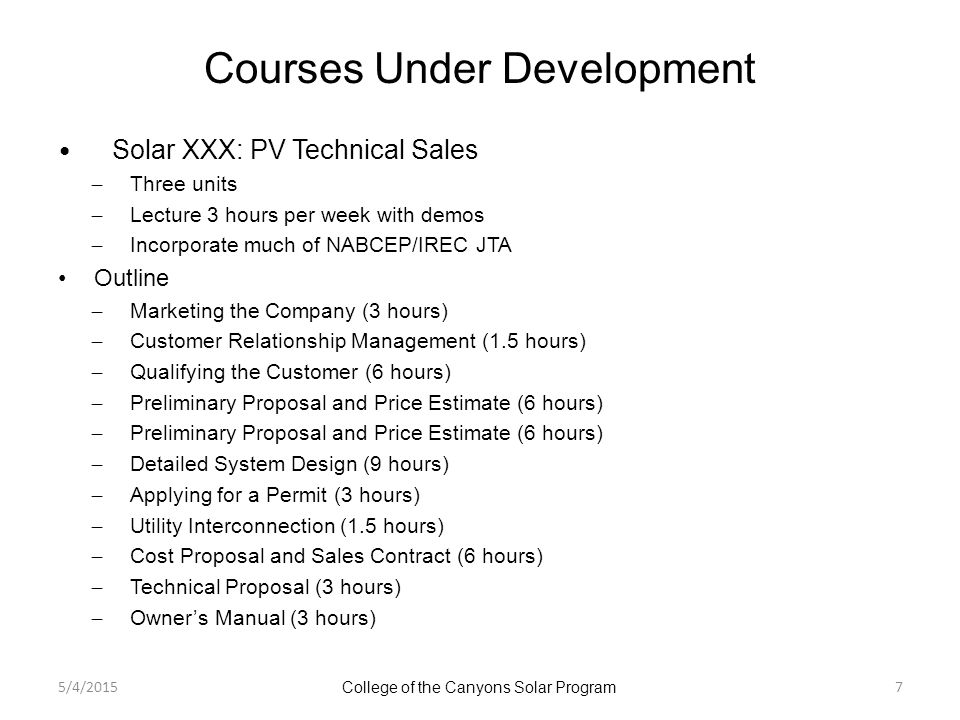 Courses Under Development Solar XXX: PV Technical Sales ̶ Three units ̶ Lecture 3 hours per week with demos ̶ Incorporate much of NABCEP/IREC JTA Outline ̶ Marketing the Company (3 hours) ̶ Customer Relationship Management (1.5 hours) ̶ Qualifying the Customer (6 hours) ̶ Preliminary Proposal and Price Estimate (6 hours) ̶ Detailed System Design (9 hours) ̶ Applying for a Permit (3 hours) ̶ Utility Interconnection (1.5 hours) ̶ Cost Proposal and Sales Contract (6 hours) ̶ Technical Proposal (3 hours) ̶ Owner's Manual (3 hours) 5/4/2015 College of the Canyons Solar Program 7