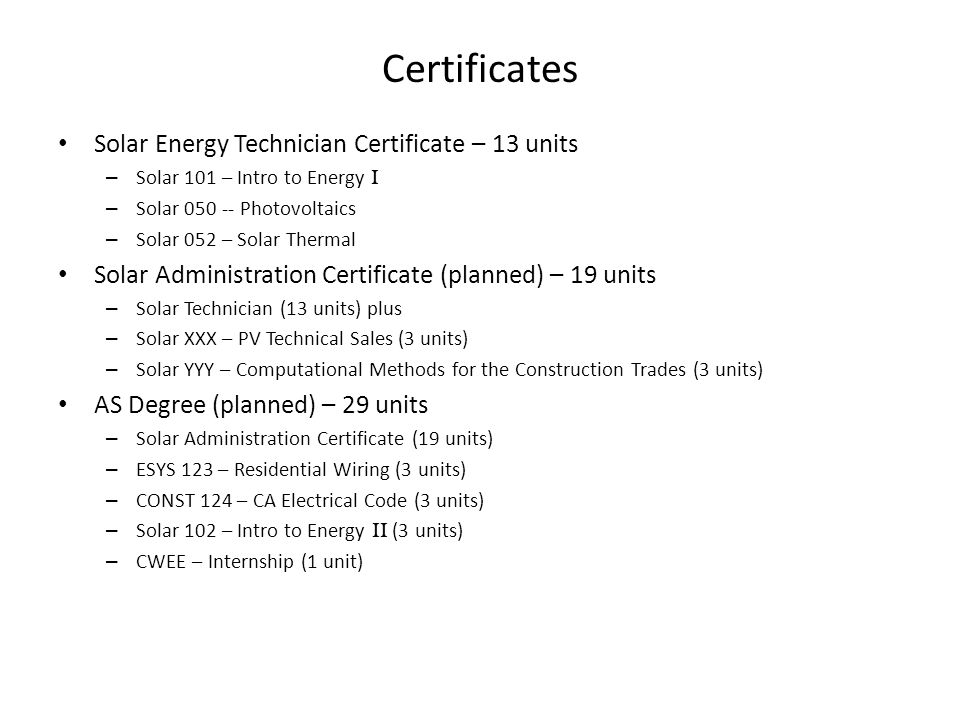 Certificates Solar Energy Technician Certificate – 13 units – Solar 101 – Intro to Energy I – Solar 050 -- Photovoltaics – Solar 052 – Solar Thermal Solar Administration Certificate (planned) – 19 units – Solar Technician (13 units) plus – Solar XXX – PV Technical Sales (3 units) – Solar YYY – Computational Methods for the Construction Trades (3 units) AS Degree (planned) – 29 units – Solar Administration Certificate (19 units) – ESYS 123 – Residential Wiring (3 units) – CONST 124 – CA Electrical Code (3 units) – Solar 102 – Intro to Energy II (3 units) – CWEE – Internship (1 unit)
