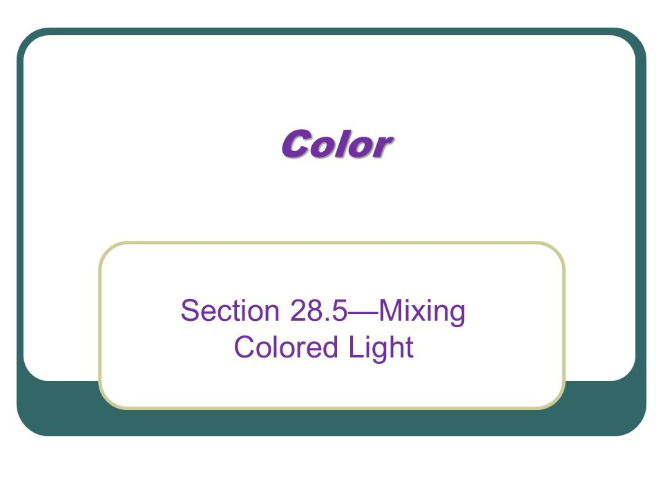 Color Section 28.5—Mixing Colored Light