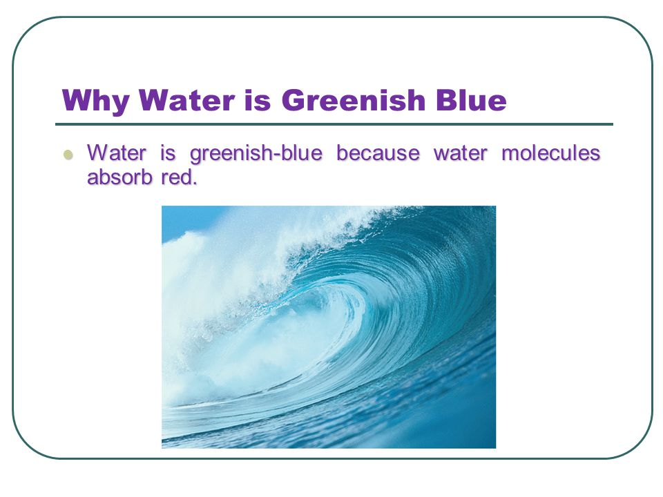 Why Water is Greenish Blue Water is greenish-blue because water molecules absorb red. Water is greenish-blue because water molecules absorb red.