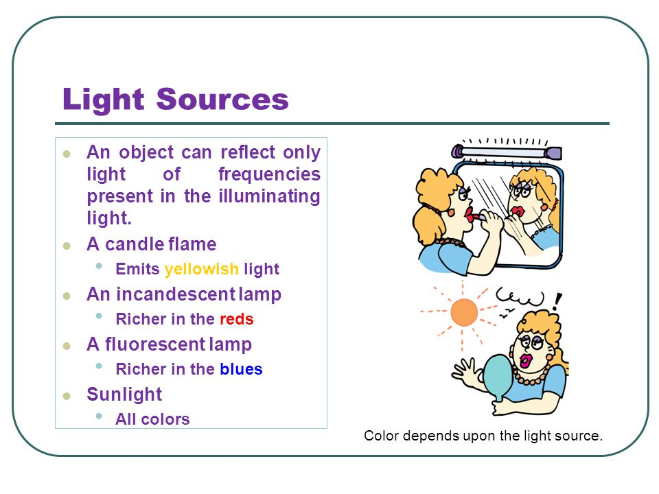 Light Sources An object can reflect only light of frequencies present in the illuminating light. A candle flame Emits yellowish light An incandescent
